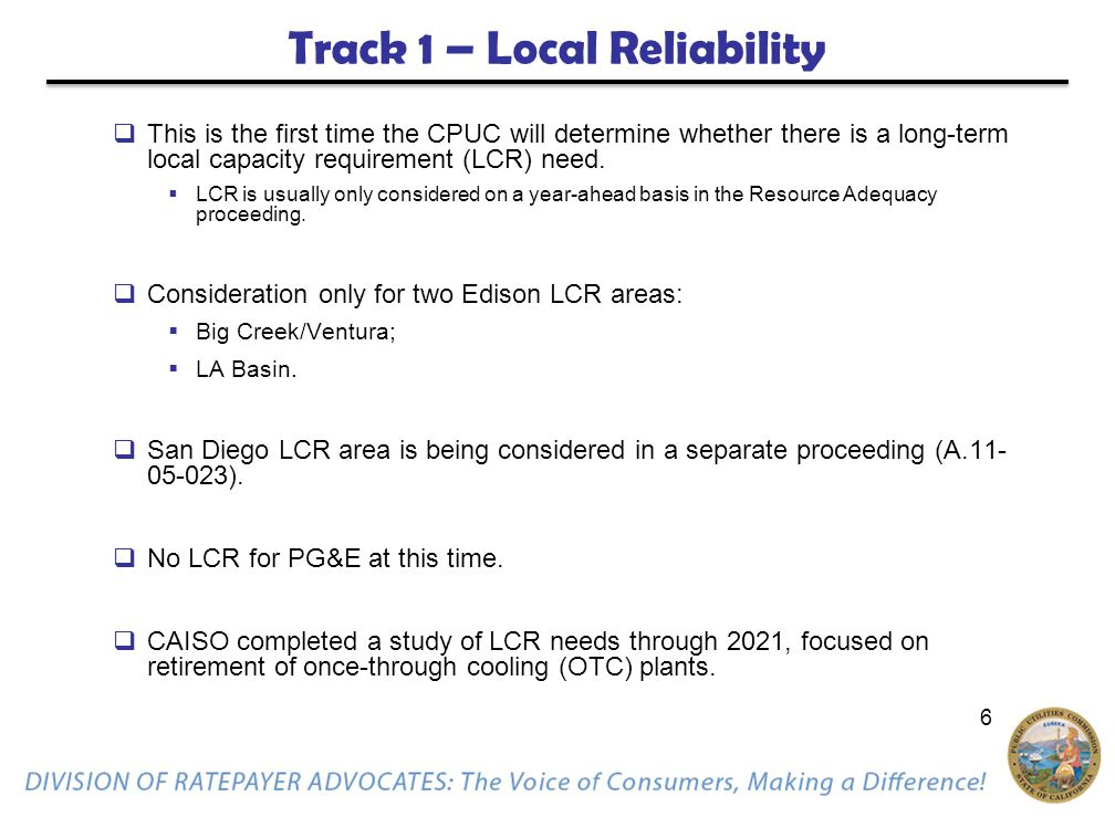 6 Track 1 – Local Reliability  This is the first time the CPUC will determine whether there is a long-term local capacity requirement (LCR) need.  L