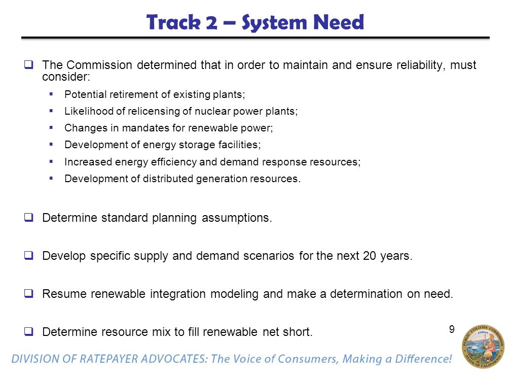 9 Track 2 – System Need  The Commission determined that in order to maintain and ensure reliability, must consider:  Potential retirement of existing plants;  Likelihood of relicensing of nuclear power plants;  Changes in mandates for renewable power;  Development of energy storage facilities;  Increased energy efficiency and demand response resources;  Development of distributed generation resources.