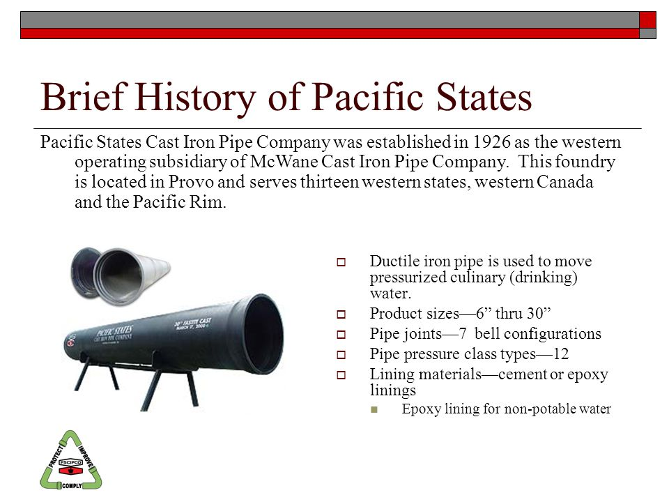 Brief History of Pacific States Pacific States Cast Iron Pipe Company was established in 1926 as the western operating subsidiary of McWane Cast Iron Pipe Company.
