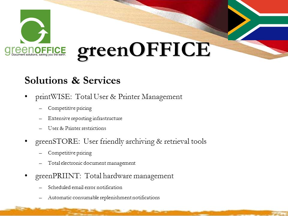 greenOFFICE Solutions & Services printWISE: Total User & Printer Management –Competitive pricing –Extensive reporting infrastructure –User & Printer restrictions greenSTORE: User friendly archiving & retrieval tools –Competitive pricing –Total electronic document management greenPRIINT: Total hardware management –Scheduled email error notification –Automatic consumable replenishment notifications