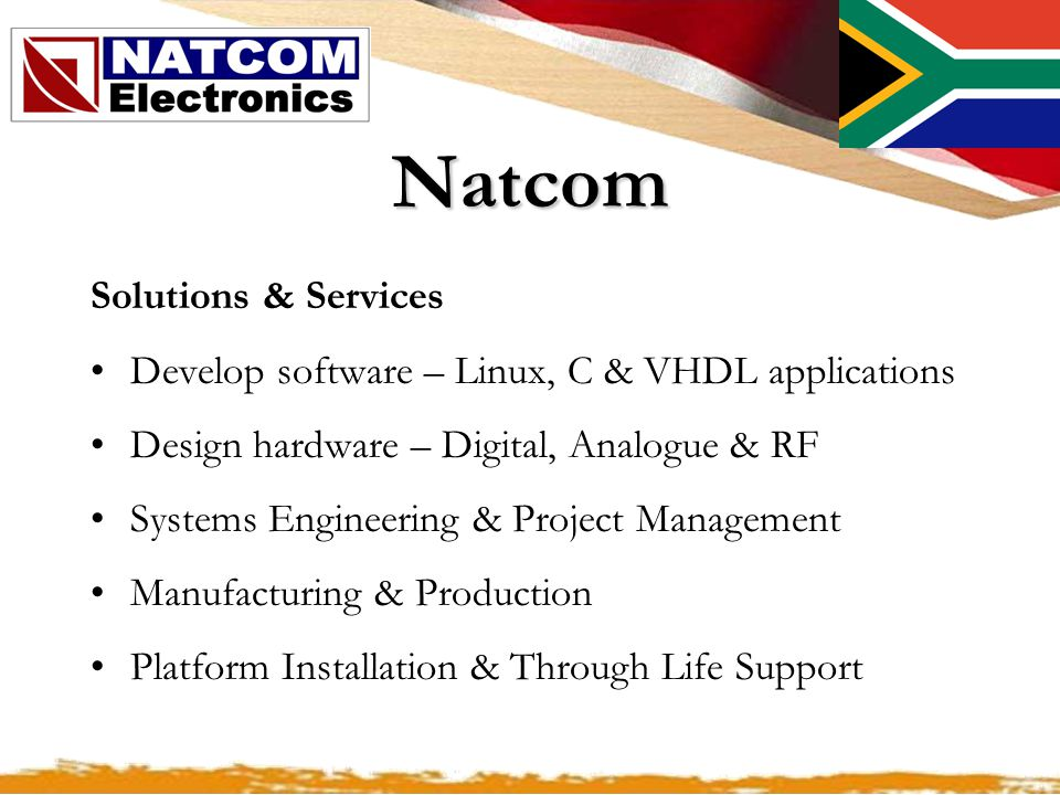 Natcom Solutions & Services Develop software – Linux, C & VHDL applications Design hardware – Digital, Analogue & RF Systems Engineering & Project Management Manufacturing & Production Platform Installation & Through Life Support