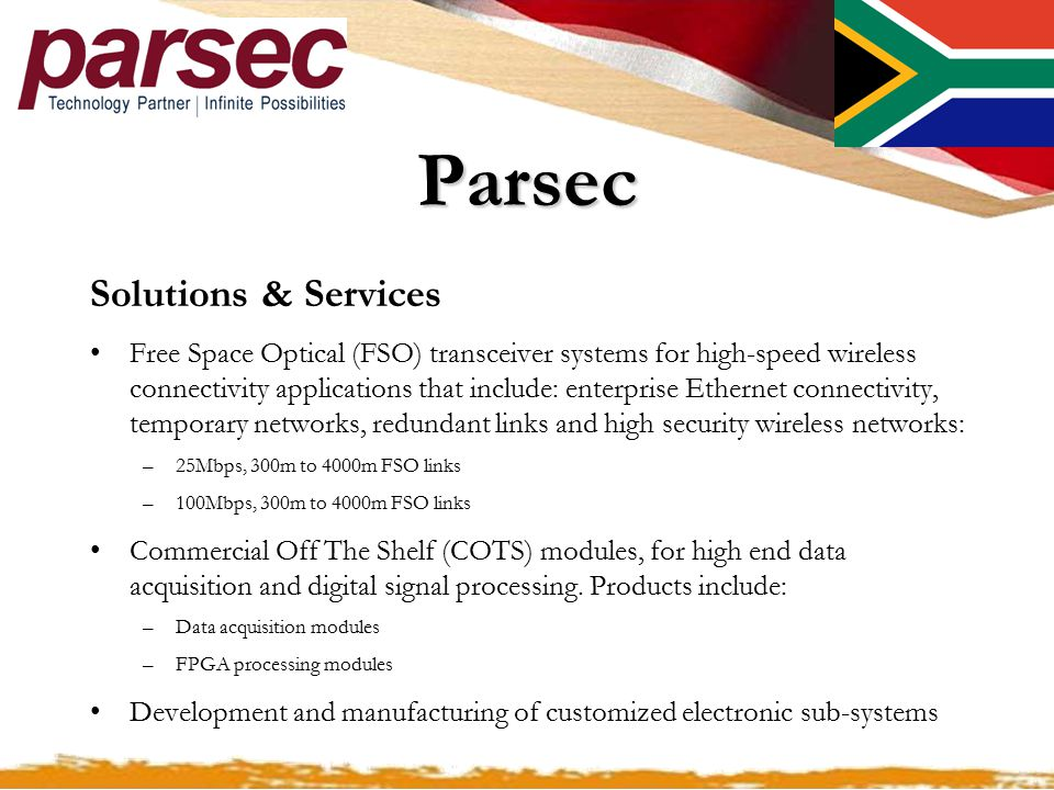 Parsec Solutions & Services Free Space Optical (FSO) transceiver systems for high-speed wireless connectivity applications that include: enterprise Ethernet connectivity, temporary networks, redundant links and high security wireless networks: –25Mbps, 300m to 4000m FSO links –100Mbps, 300m to 4000m FSO links Commercial Off The Shelf (COTS) modules, for high end data acquisition and digital signal processing.