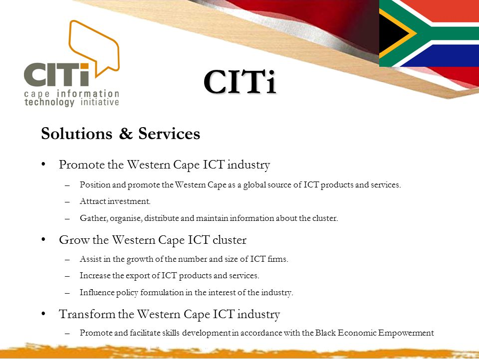 CITi Solutions & Services Promote the Western Cape ICT industry –Position and promote the Western Cape as a global source of ICT products and services.