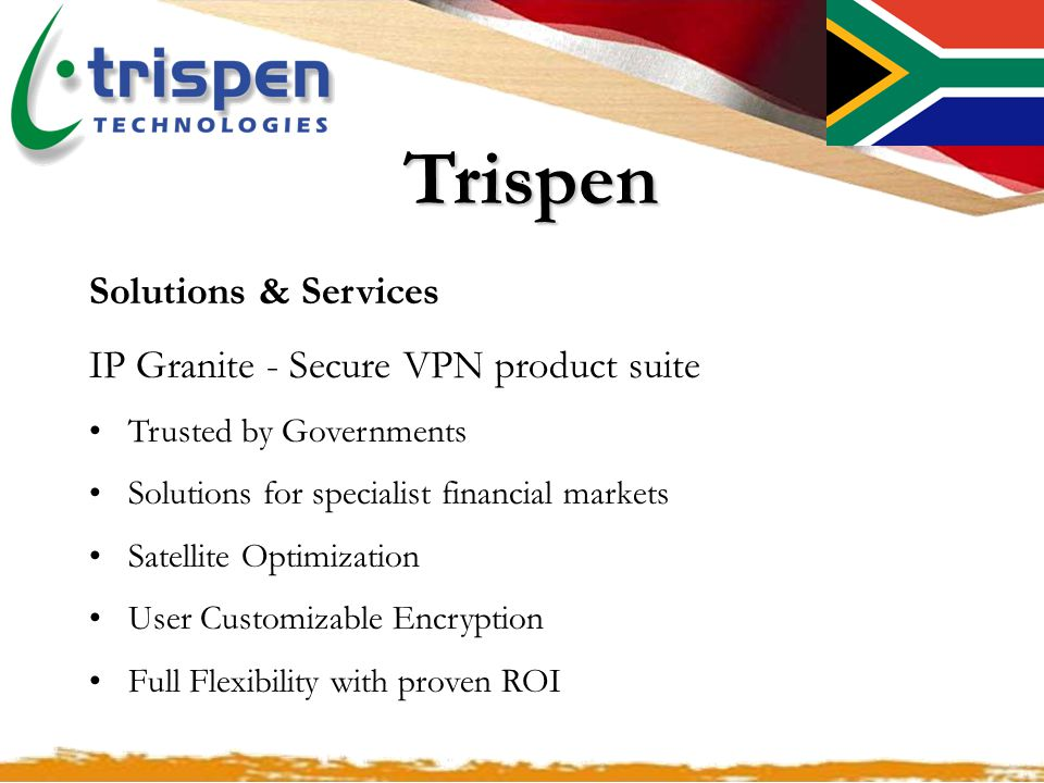 .Trispen Solutions & Services IP Granite - Secure VPN product suite Trusted by Governments Solutions for specialist financial markets Satellite Optimization User Customizable Encryption Full Flexibility with proven ROI