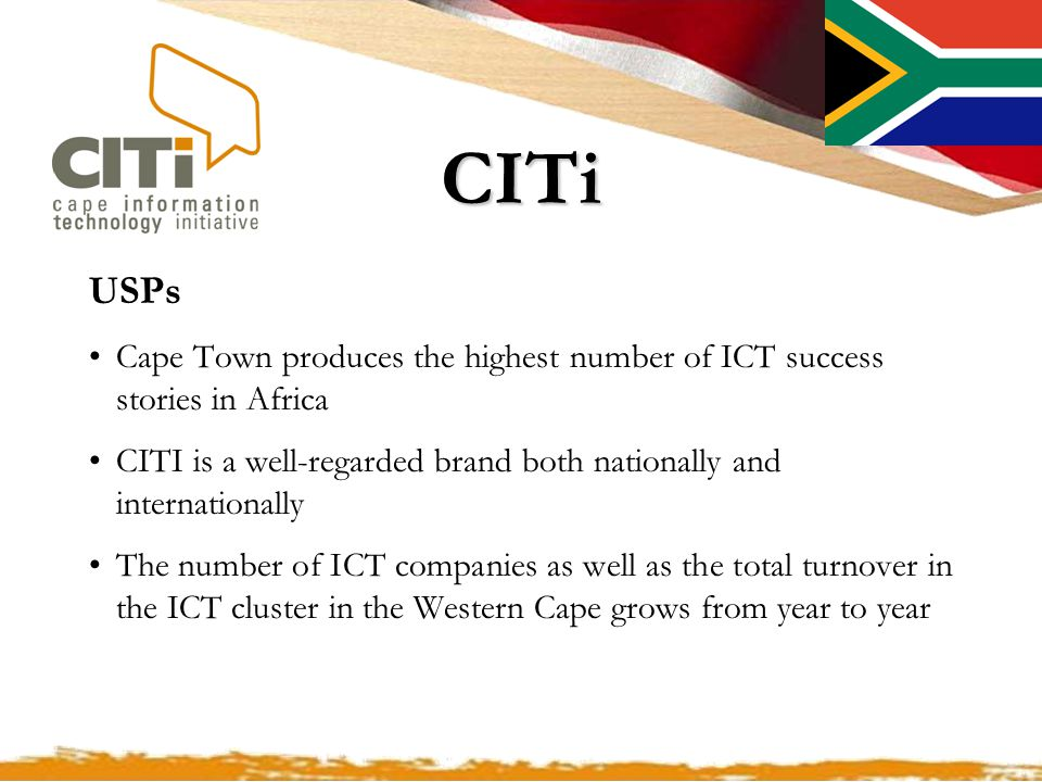 CITi USPs Cape Town produces the highest number of ICT success stories in Africa CITI is a well-regarded brand both nationally and internationally The number of ICT companies as well as the total turnover in the ICT cluster in the Western Cape grows from year to year