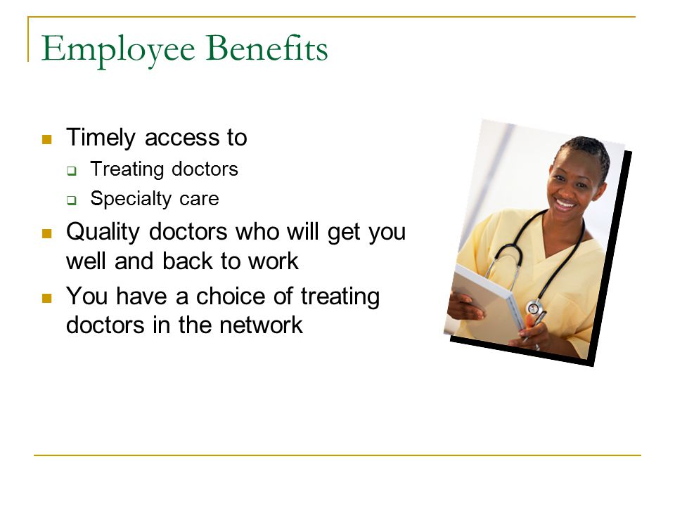 Employee Benefits Timely access to  Treating doctors  Specialty care Quality doctors who will get you well and back to work You have a choice of treating doctors in the network