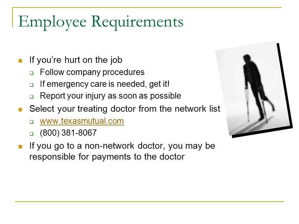 Employee Requirements If you're hurt on the job  Follow company procedures  If emergency care is needed, get it.