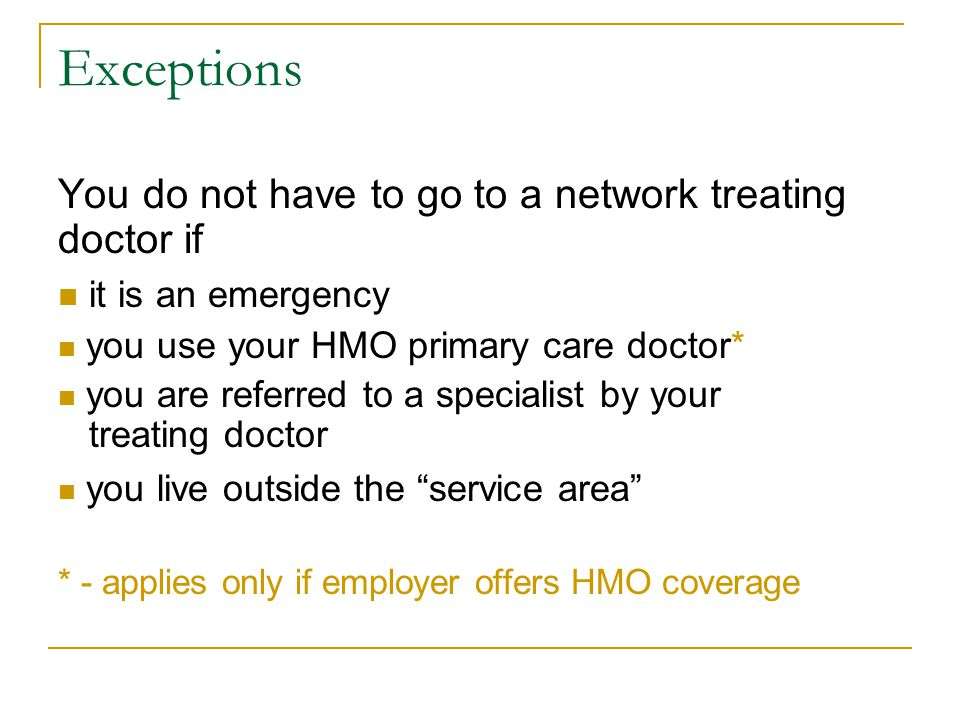 Exceptions You do not have to go to a network treating doctor if it is an emergency you use your HMO primary care doctor* you are referred to a specialist by your treating doctor you live outside the service area * - applies only if employer offers HMO coverage