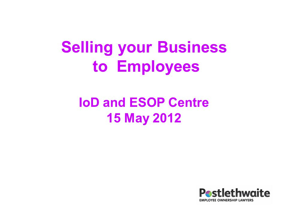 Selling your Business to Employees IoD and ESOP Centre 15 May 2012