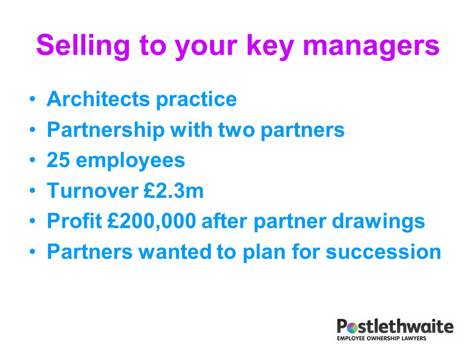 Selling to your key managers Architects practice Partnership with two partners 25 employees Turnover £2.3m Profit £200,000 after partner drawings Part