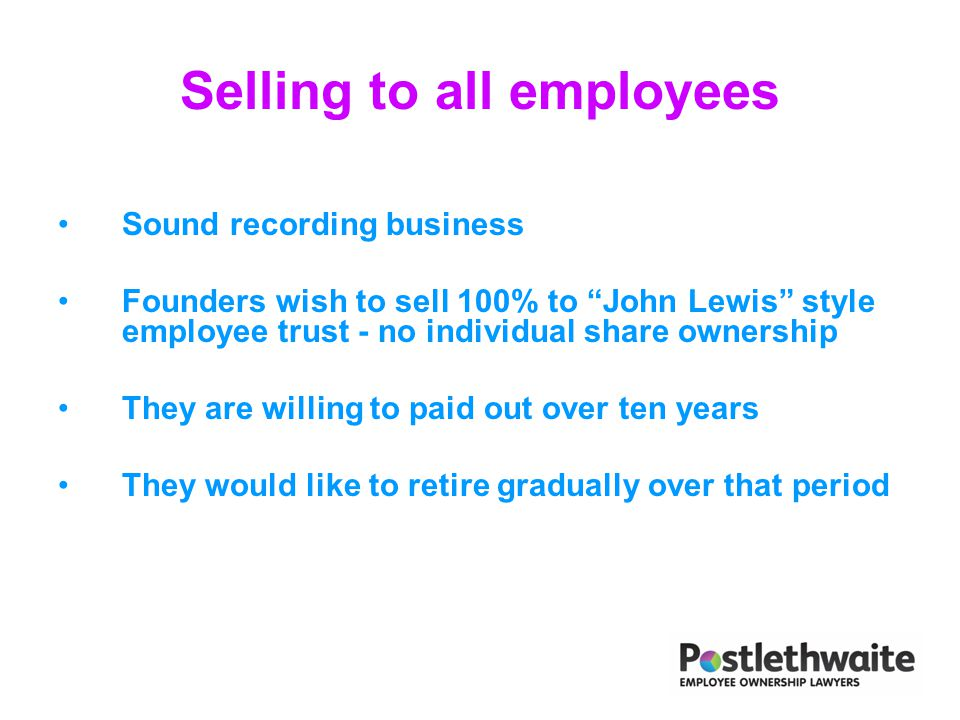 "Selling to all employees Sound recording business Founders wish to sell 100% to ""John Lewis"" style employee trust - no individual share ownership They"