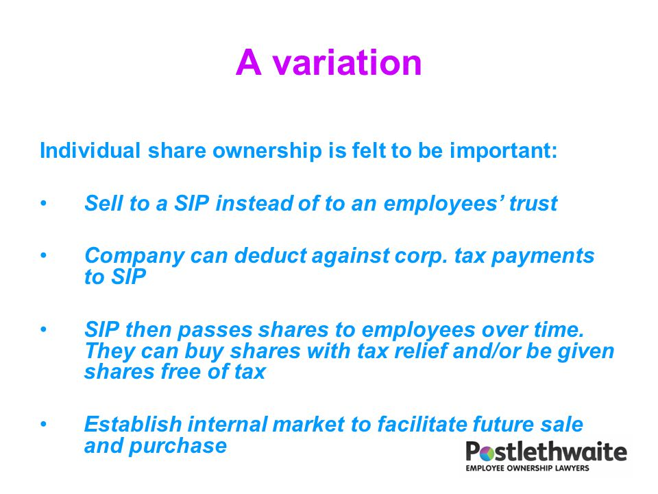 A variation Individual share ownership is felt to be important: Sell to a SIP instead of to an employees' trust Company can deduct against corp. tax p