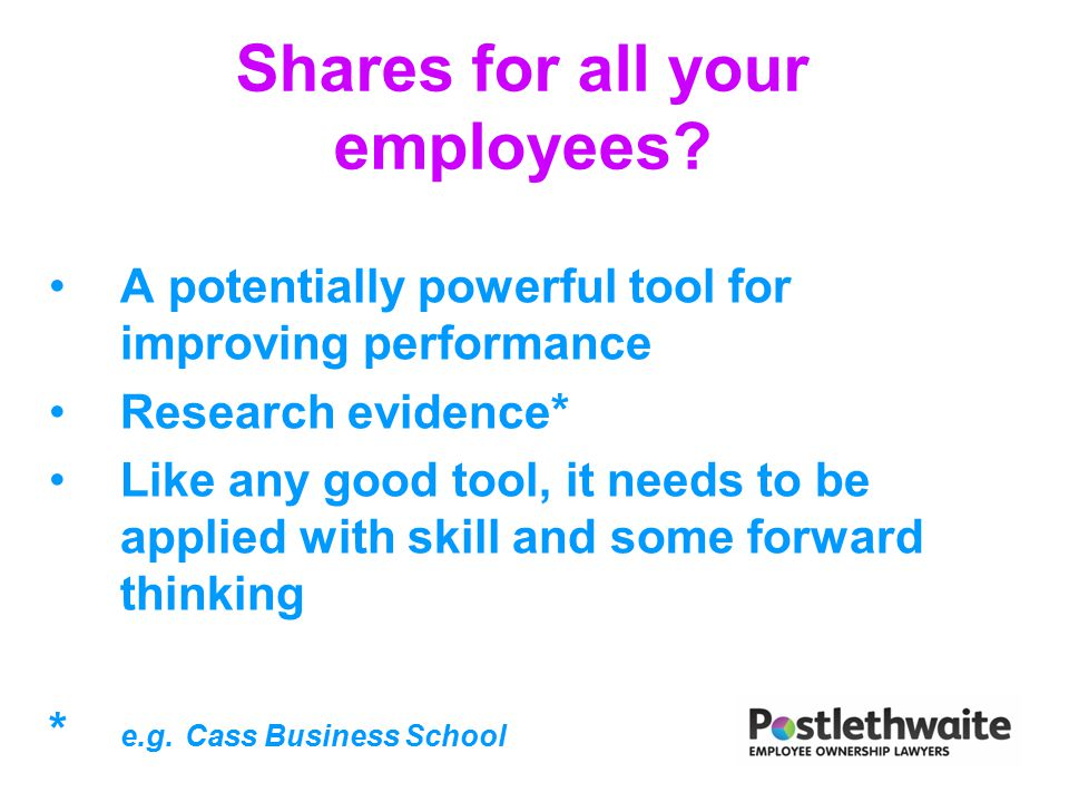 Shares for all your employees? A potentially powerful tool for improving performance Research evidence* Like any good tool, it needs to be applied wit