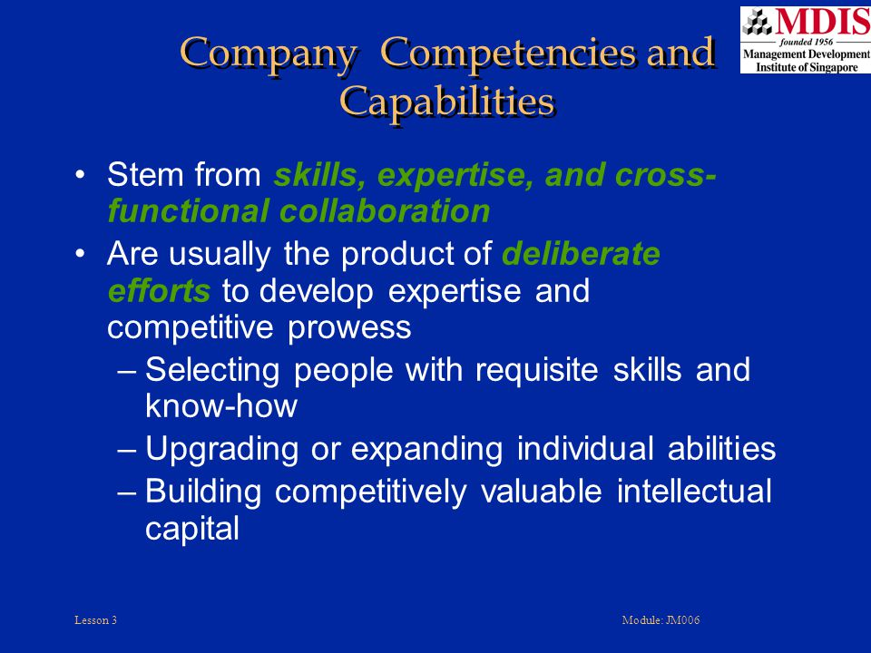 Lesson 3Module: JM006 Stem from skills, expertise, and cross- functional collaboration Are usually the product of deliberate efforts to develop expertise and competitive prowess –Selecting people with requisite skills and know-how –Upgrading or expanding individual abilities –Building competitively valuable intellectual capital Company Competencies and Capabilities