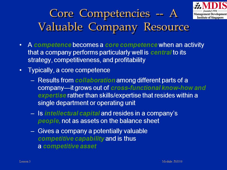 Lesson 3Module: JM006 Core Competencies -- A Valuable Company Resource A competence becomes a core competence when an activity that a company performs particularly well is central to its strategy, competitiveness, and profitability Typically, a core competence –Results from collaboration among different parts of a company—it grows out of cross-functional know-how and expertise rather than skills/expertise that resides within a single department or operating unit –Is intellectual capital and resides in a company's people, not as assets on the balance sheet –Gives a company a potentially valuable competitive capability and is thus a competitive asset
