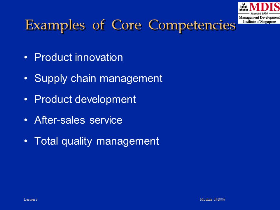 Lesson 3Module: JM006 Examples of Core Competencies Product innovation Supply chain management Product development After-sales service Total quality management