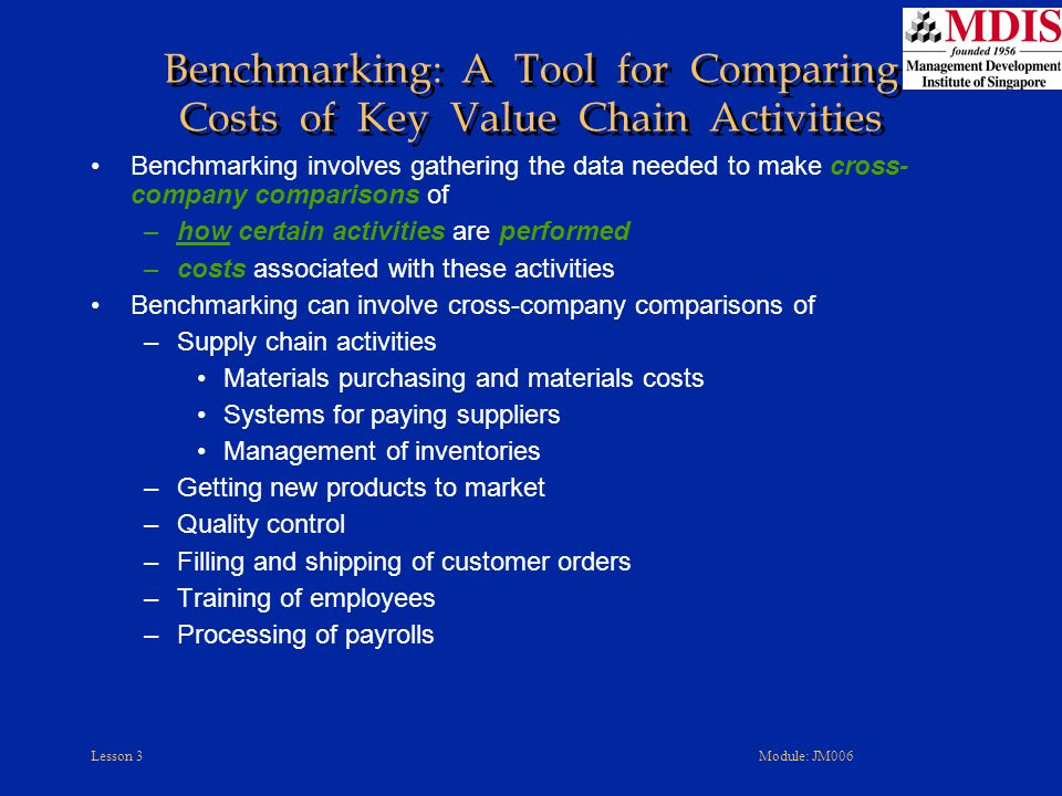Lesson 3Module: JM006 Benchmarking involves gathering the data needed to make cross- company comparisons of –how certain activities are performed –costs associated with these activities Benchmarking can involve cross-company comparisons of –Supply chain activities Materials purchasing and materials costs Systems for paying suppliers Management of inventories –Getting new products to market –Quality control –Filling and shipping of customer orders –Training of employees –Processing of payrolls Benchmarking: A Tool for Comparing Costs of Key Value Chain Activities