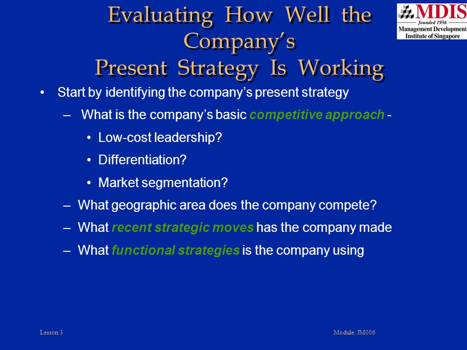 Lesson 3Module: JM006 Evaluating How Well the Company's Present Strategy Is Working Start by identifying the company's present strategy – What is the company's basic competitive approach - Low-cost leadership.