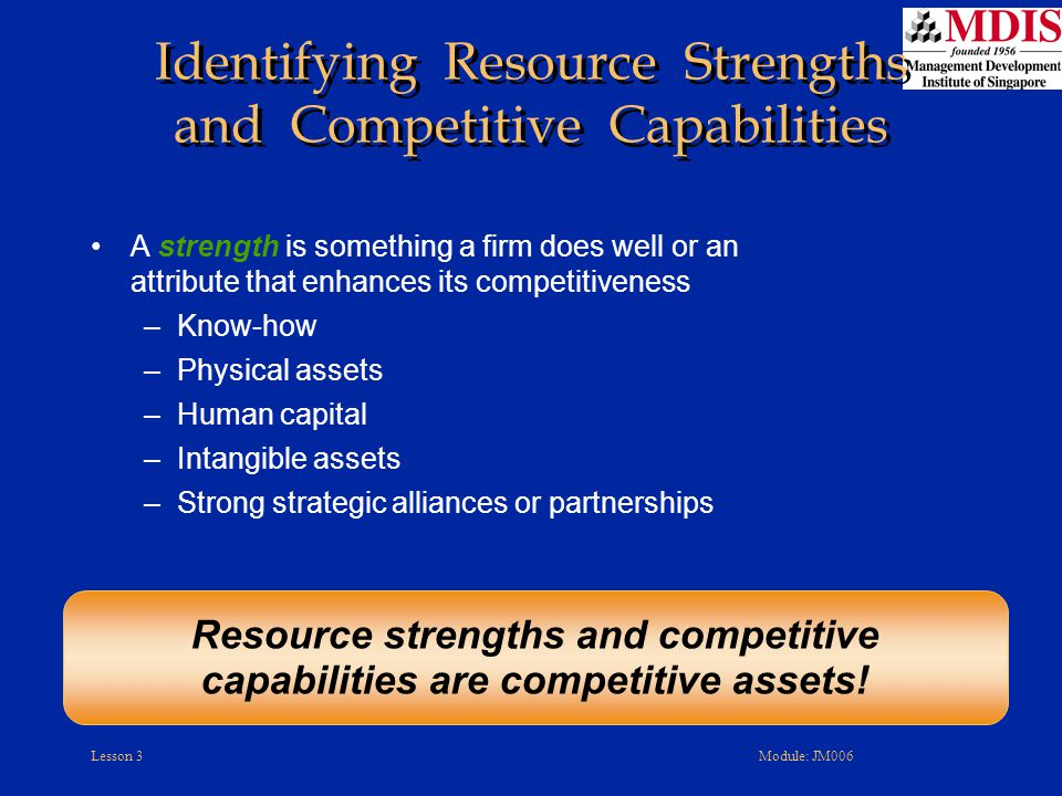 Lesson 3Module: JM006 A strength is something a firm does well or an attribute that enhances its competitiveness –Know-how –Physical assets –Human capital –Intangible assets –Strong strategic alliances or partnerships Resource strengths and competitive capabilities are competitive assets.