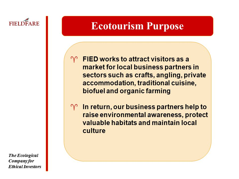 The Ecological Company for Ethical Investors ^FIED works to attract visitors as a market for local business partners in sectors such as crafts, angling, private accommodation, traditional cuisine, biofuel and organic farming Ecotourism Purpose ^In return, our business partners help to raise environmental awareness, protect valuable habitats and maintain local culture