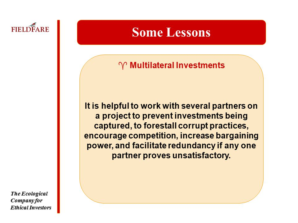 The Ecological Company for Ethical Investors ^ Multilateral Investments Some Lessons It is helpful to work with several partners on a project to prevent investments being captured, to forestall corrupt practices, encourage competition, increase bargaining power, and facilitate redundancy if any one partner proves unsatisfactory.