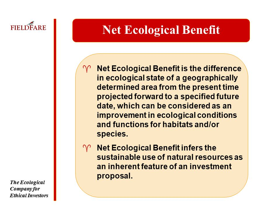 The Ecological Company for Ethical Investors Net Ecological Benefit ^Net Ecological Benefit is the difference in ecological state of a geographically determined area from the present time projected forward to a specified future date, which can be considered as an improvement in ecological conditions and functions for habitats and/or species.
