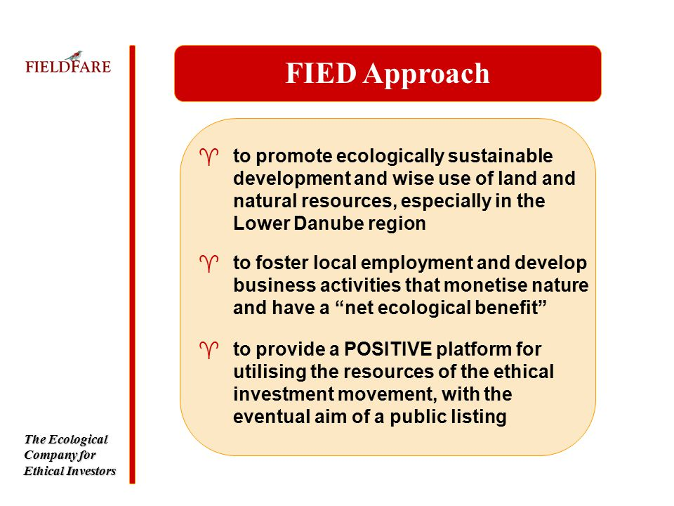 The Ecological Company for Ethical Investors ^to promote ecologically sustainable development and wise use of land and natural resources, especially in the Lower Danube region FIED Approach ^to foster local employment and develop business activities that monetise nature and have a net ecological benefit ^to provide a POSITIVE platform for utilising the resources of the ethical investment movement, with the eventual aim of a public listing