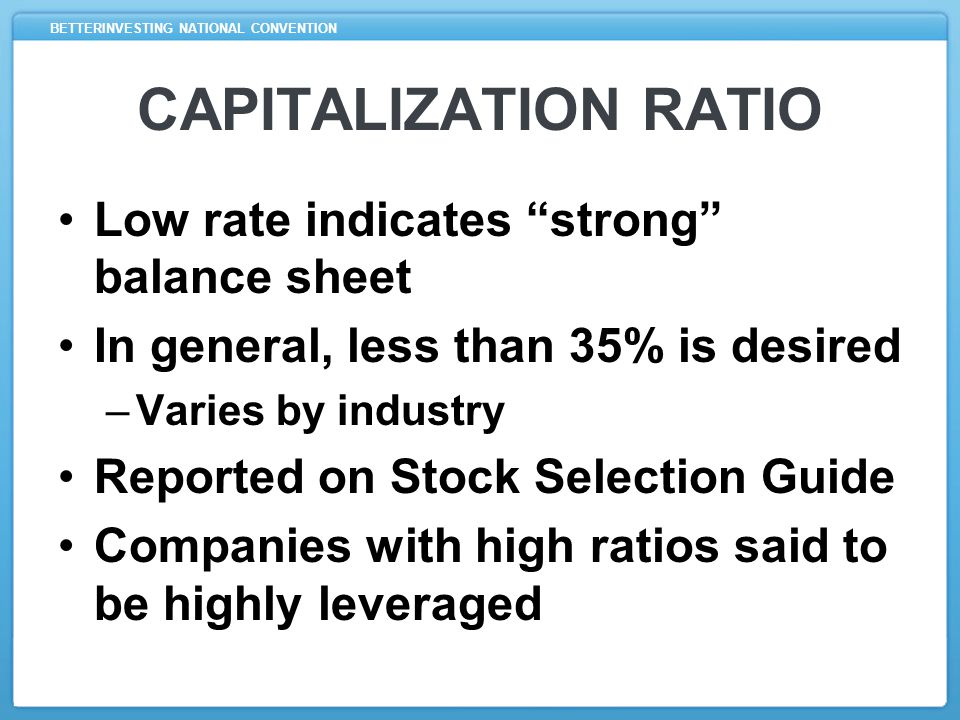 BETTERINVESTING NATIONAL CONVENTION CAPITALIZATION RATIO Low rate indicates strong balance sheet In general, less than 35% is desired –Varies by industry Reported on Stock Selection Guide Companies with high ratios said to be highly leveraged