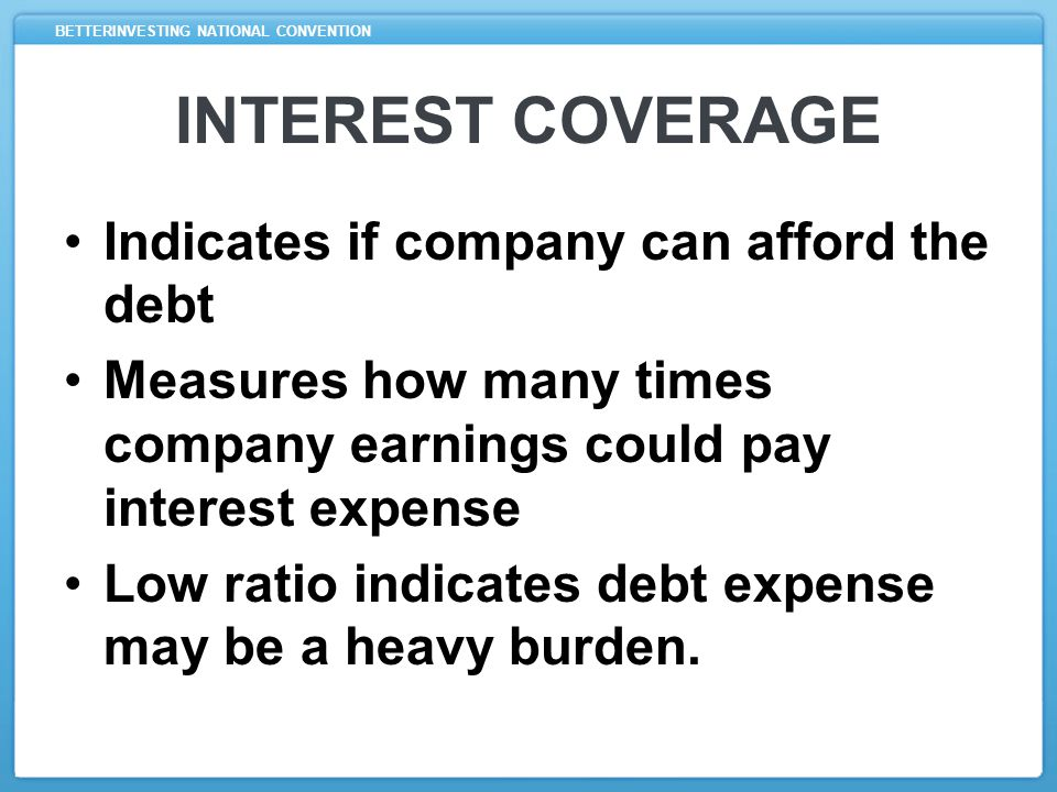 INTEREST COVERAGE Indicates if company can afford the debt Measures how many times company earnings could pay interest expense Low ratio indicates debt expense may be a heavy burden.
