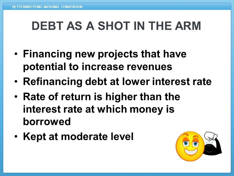 BETTERINVESTING NATIONAL CONVENTION DEBT AS A SHOT IN THE ARM Financing new projects that have potential to increase revenues Refinancing debt at lower interest rate Rate of return is higher than the interest rate at which money is borrowed Kept at moderate level