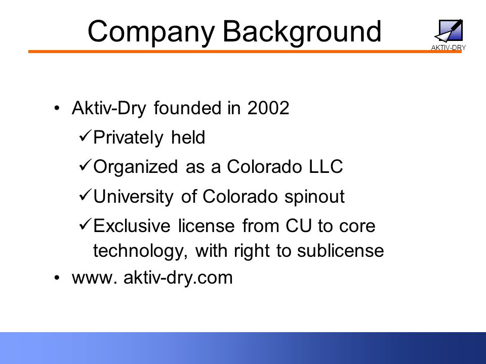 AKTIV-DRY Company Background Aktiv-Dry founded in 2002 Privately held Organized as a Colorado LLC University of Colorado spinout Exclusive license from CU to core technology, with right to sublicense www.