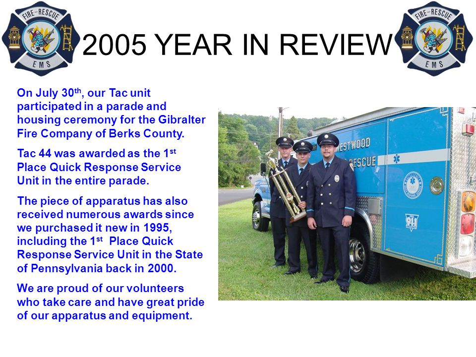 2005 YEAR IN REVIEW On July 30 th, our Tac unit participated in a parade and housing ceremony for the Gibralter Fire Company of Berks County.