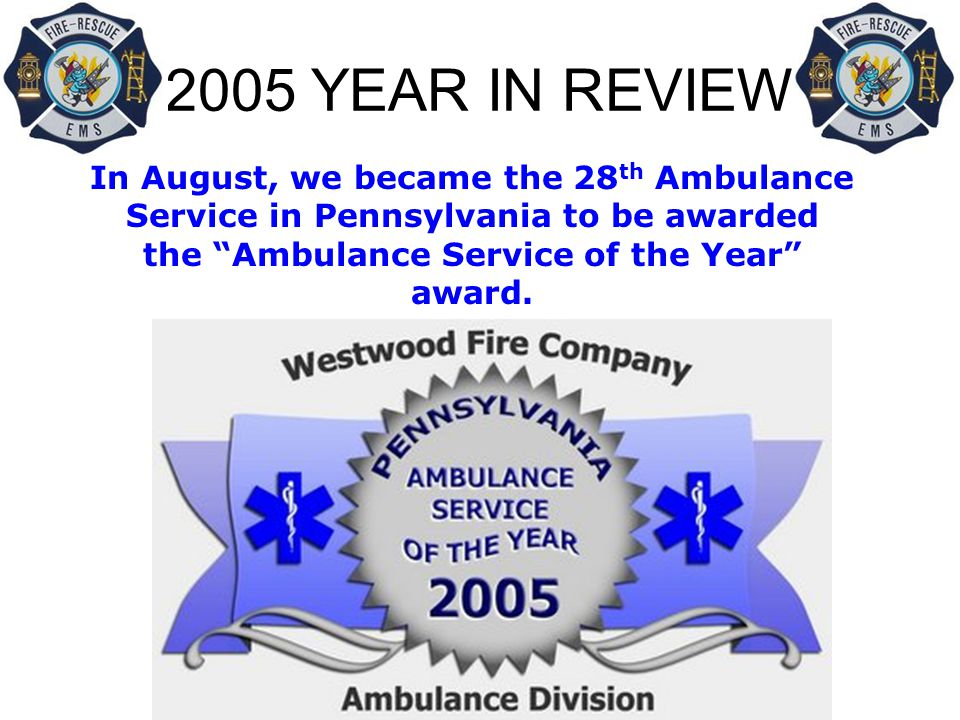 2005 YEAR IN REVIEW In August, we became the 28 th Ambulance Service in Pennsylvania to be awarded the Ambulance Service of the Year award.