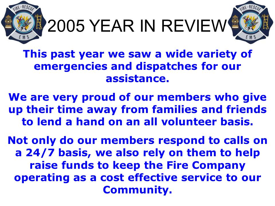 2005 YEAR IN REVIEW STATISTICS NOT INCLUDED IN THIS REPORT: Hours spent setting up for Bingo each week Hours spent maintaining equipment each week Hours spent on building and ground maintenance Hours spent on meetings and executive issues HOURS SPENT HANGING OUT AT THE FIREHOUSE TO PROVIDE THE COMMUNITY WITH THE BEST RESPONSE TIMES POSSIBLE Amount of taxpayer money saved in personnel costs ALONE because of dedicated volunteers like we have ….ok, it's $1,886,976.