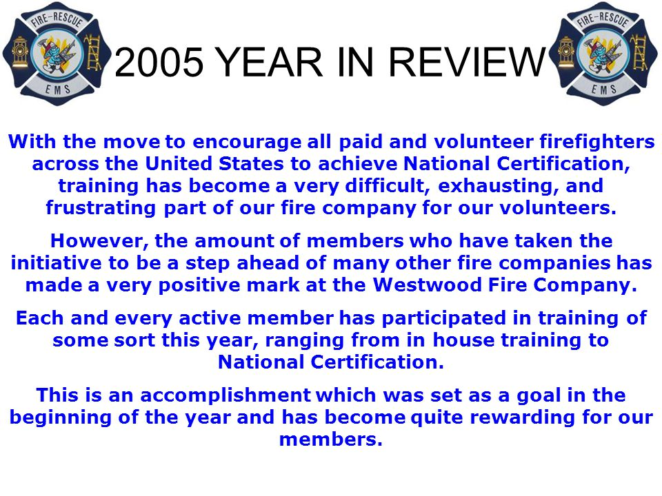 2005 YEAR IN REVIEW With the move to encourage all paid and volunteer firefighters across the United States to achieve National Certification, training has become a very difficult, exhausting, and frustrating part of our fire company for our volunteers.