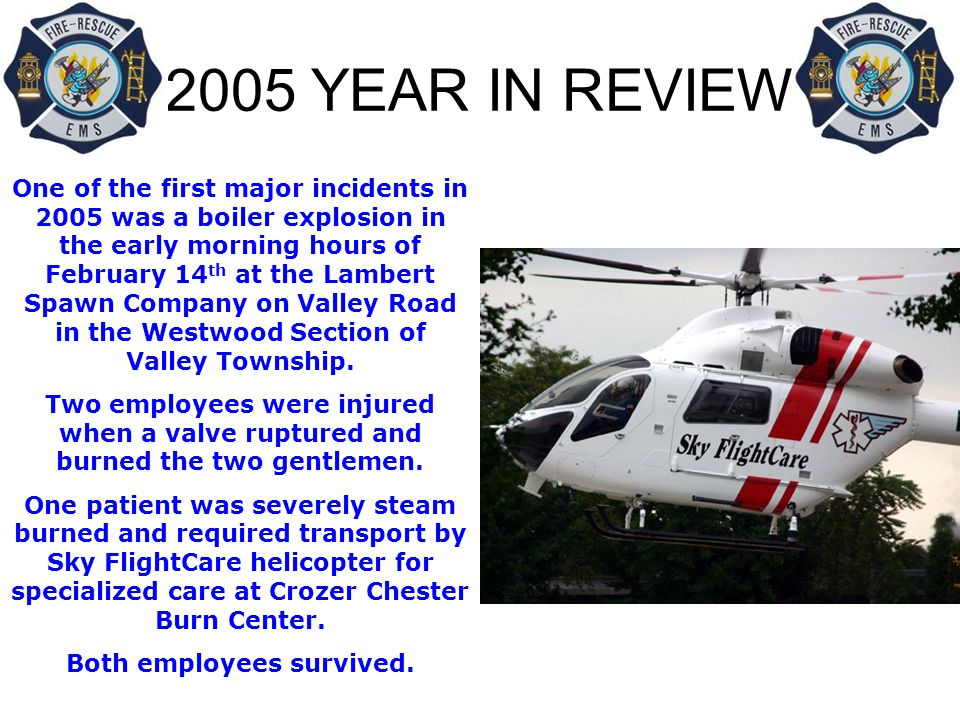 2005 YEAR IN REVIEW One of the first major incidents in 2005 was a boiler explosion in the early morning hours of February 14 th at the Lambert Spawn Company on Valley Road in the Westwood Section of Valley Township.