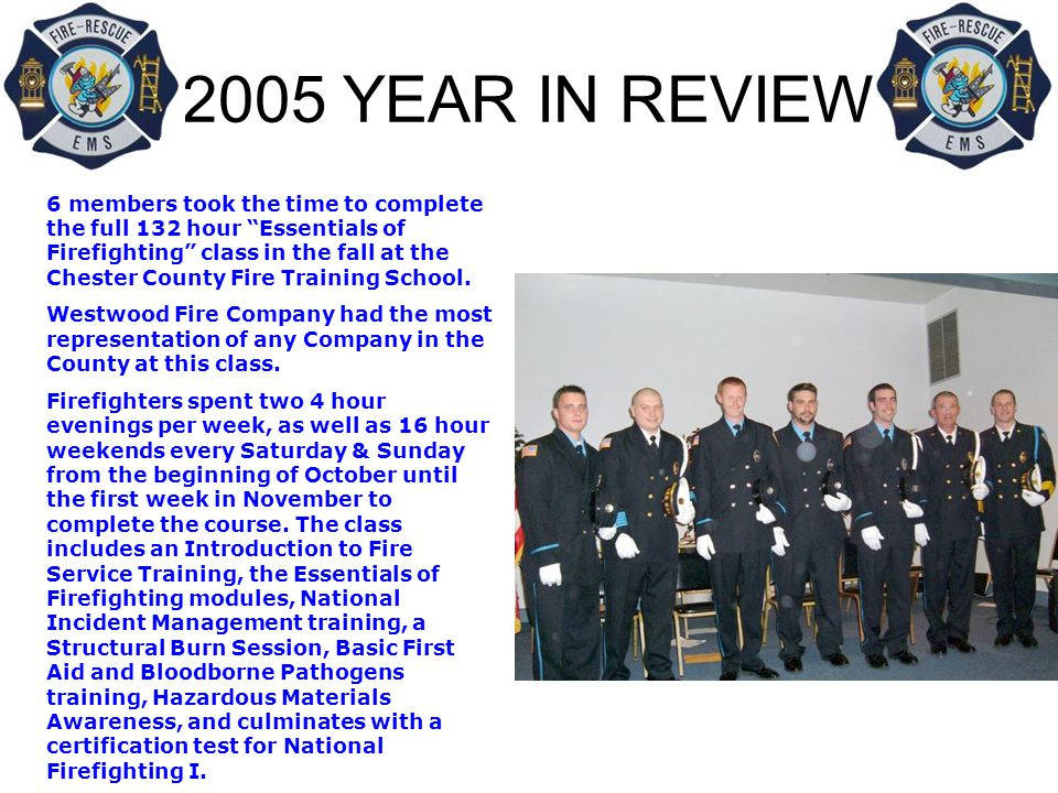 2005 YEAR IN REVIEW 6 members took the time to complete the full 132 hour Essentials of Firefighting class in the fall at the Chester County Fire Training School.