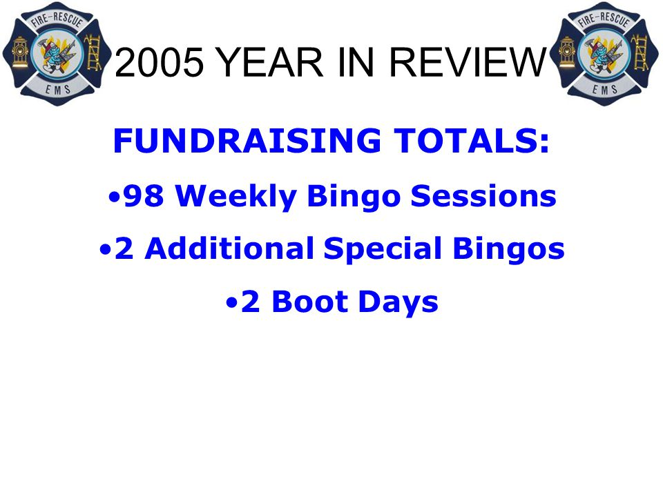2005 YEAR IN REVIEW FUNDRAISING TOTALS: 98 Weekly Bingo Sessions 2 Additional Special Bingos 2 Boot Days