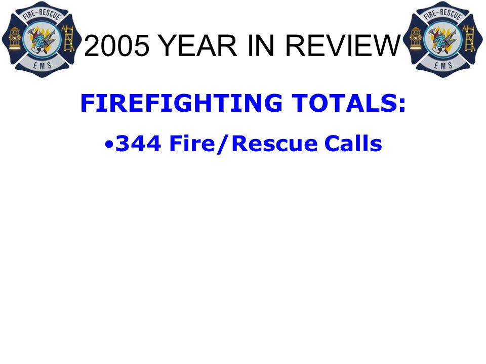 2005 YEAR IN REVIEW FIREFIGHTING TOTALS: 344 Fire/Rescue Calls