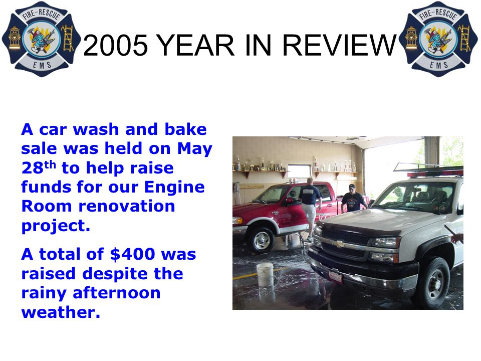 2005 YEAR IN REVIEW A car wash and bake sale was held on May 28 th to help raise funds for our Engine Room renovation project.