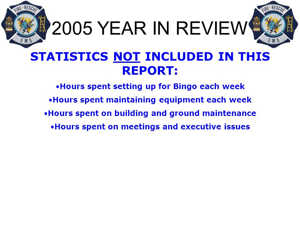 2005 YEAR IN REVIEW STATISTICS NOT INCLUDED IN THIS REPORT: Hours spent setting up for Bingo each week Hours spent maintaining equipment each week Hours spent on building and ground maintenance Hours spent on meetings and executive issues