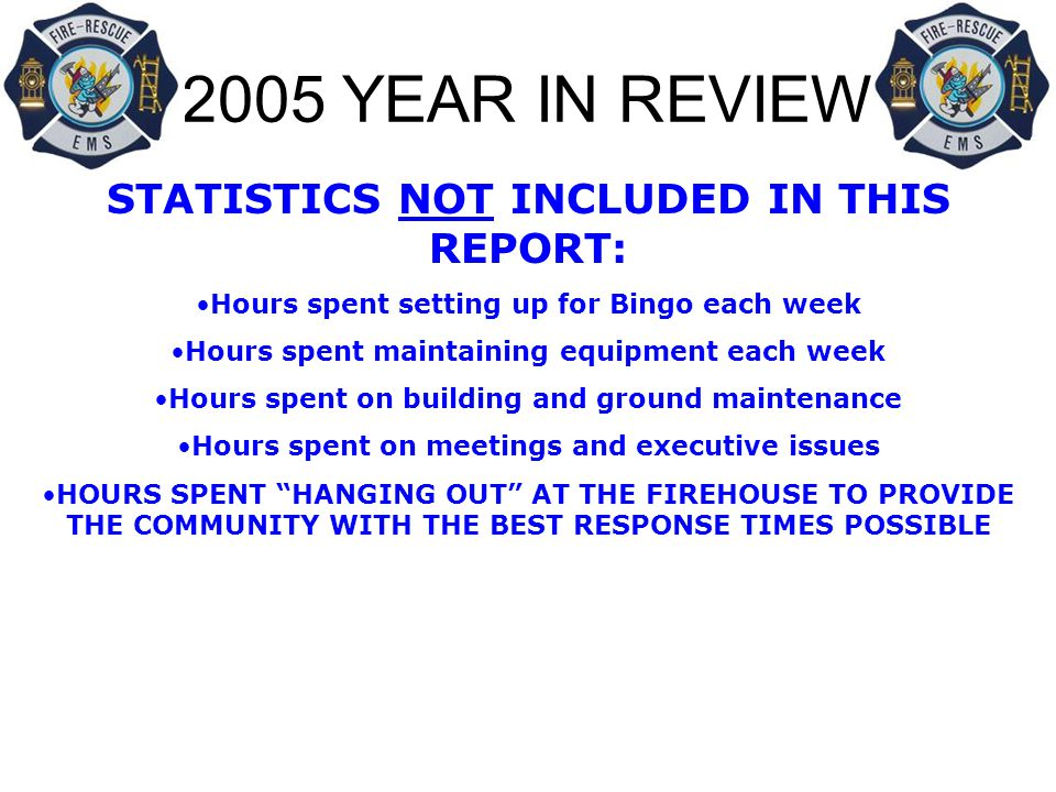 2005 YEAR IN REVIEW STATISTICS NOT INCLUDED IN THIS REPORT: Hours spent setting up for Bingo each week Hours spent maintaining equipment each week Hours spent on building and ground maintenance Hours spent on meetings and executive issues HOURS SPENT HANGING OUT AT THE FIREHOUSE TO PROVIDE THE COMMUNITY WITH THE BEST RESPONSE TIMES POSSIBLE