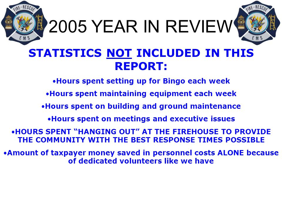 2005 YEAR IN REVIEW STATISTICS NOT INCLUDED IN THIS REPORT: Hours spent setting up for Bingo each week Hours spent maintaining equipment each week Hours spent on building and ground maintenance Hours spent on meetings and executive issues HOURS SPENT HANGING OUT AT THE FIREHOUSE TO PROVIDE THE COMMUNITY WITH THE BEST RESPONSE TIMES POSSIBLE Amount of taxpayer money saved in personnel costs ALONE because of dedicated volunteers like we have