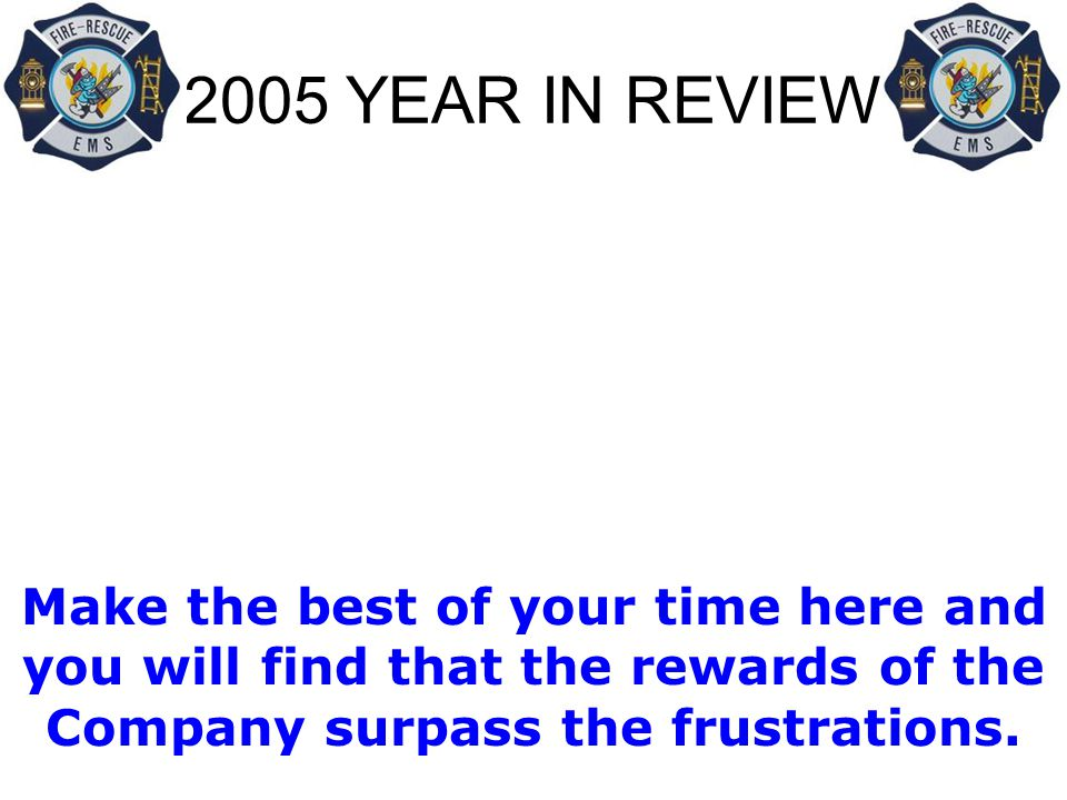 2005 YEAR IN REVIEW Make the best of your time here and you will find that the rewards of the Company surpass the frustrations.