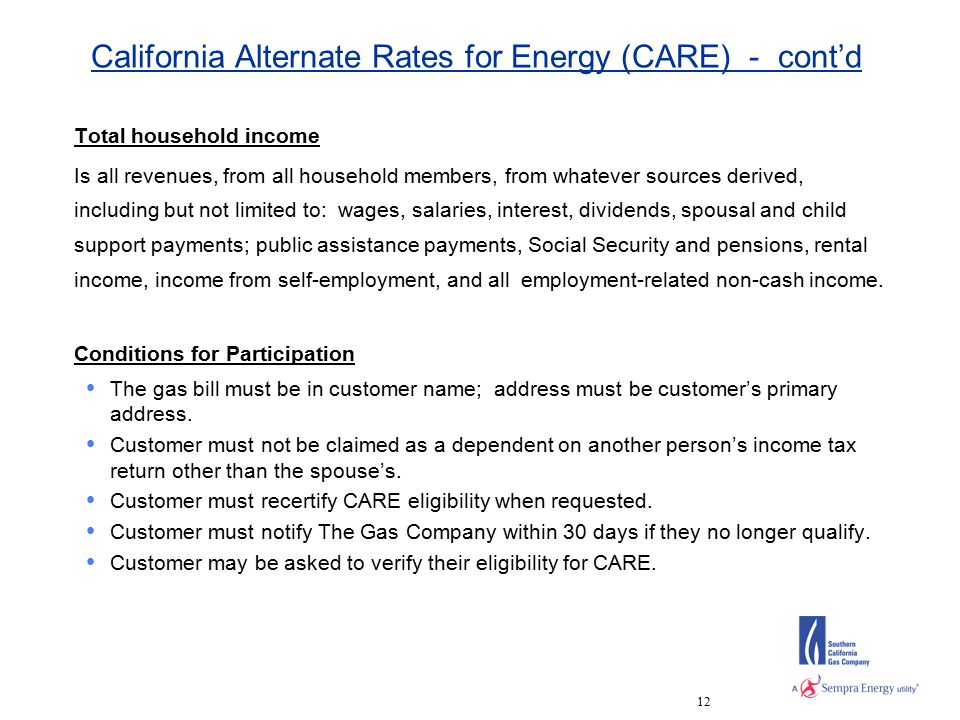 12 California Alternate Rates for Energy (CARE) - cont'd Total household income Is all revenues, from all household members, from whatever sources derived, including but not limited to: wages, salaries, interest, dividends, spousal and child support payments; public assistance payments, Social Security and pensions, rental income, income from self-employment, and all employment-related non-cash income.