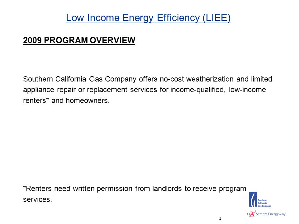 2 Low Income Energy Efficiency (LIEE) 2009 PROGRAM OVERVIEW Southern California Gas Company offers no-cost weatherization and limited appliance repair or replacement services for income-qualified, low-income renters* and homeowners.