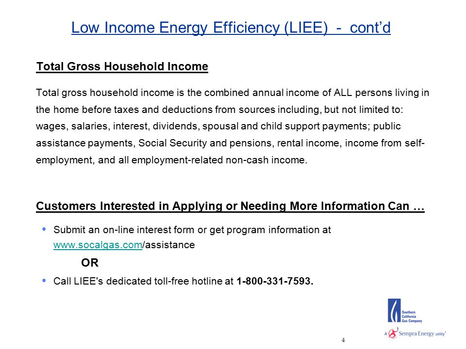 4 Low Income Energy Efficiency (LIEE) - cont'd Total Gross Household Income Total gross household income is the combined annual income of ALL persons living in the home before taxes and deductions from sources including, but not limited to: wages, salaries, interest, dividends, spousal and child support payments; public assistance payments, Social Security and pensions, rental income, income from self- employment, and all employment-related non-cash income.