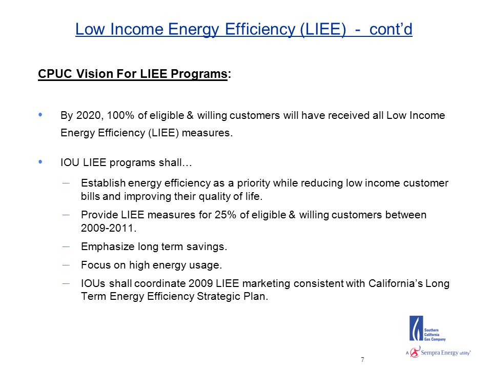 7 Low Income Energy Efficiency (LIEE) - cont'd CPUC Vision For LIEE Programs: By 2020, 100% of eligible & willing customers will have received all Low Income Energy Efficiency (LIEE) measures.