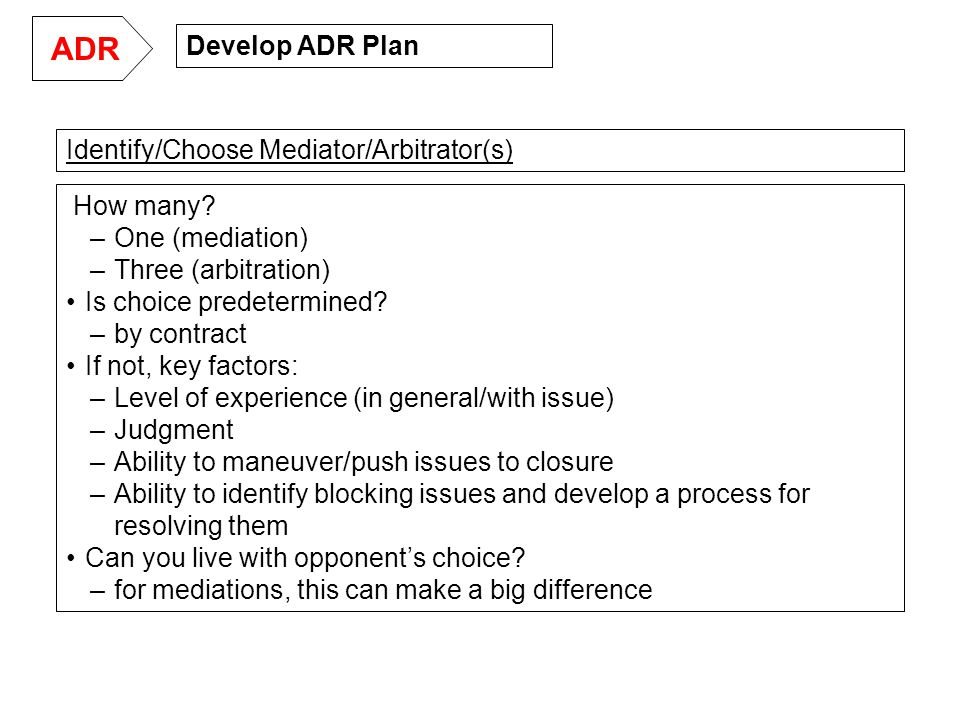 Develop ADR Plan ADR How many. –One (mediation) –Three (arbitration) Is choice predetermined.