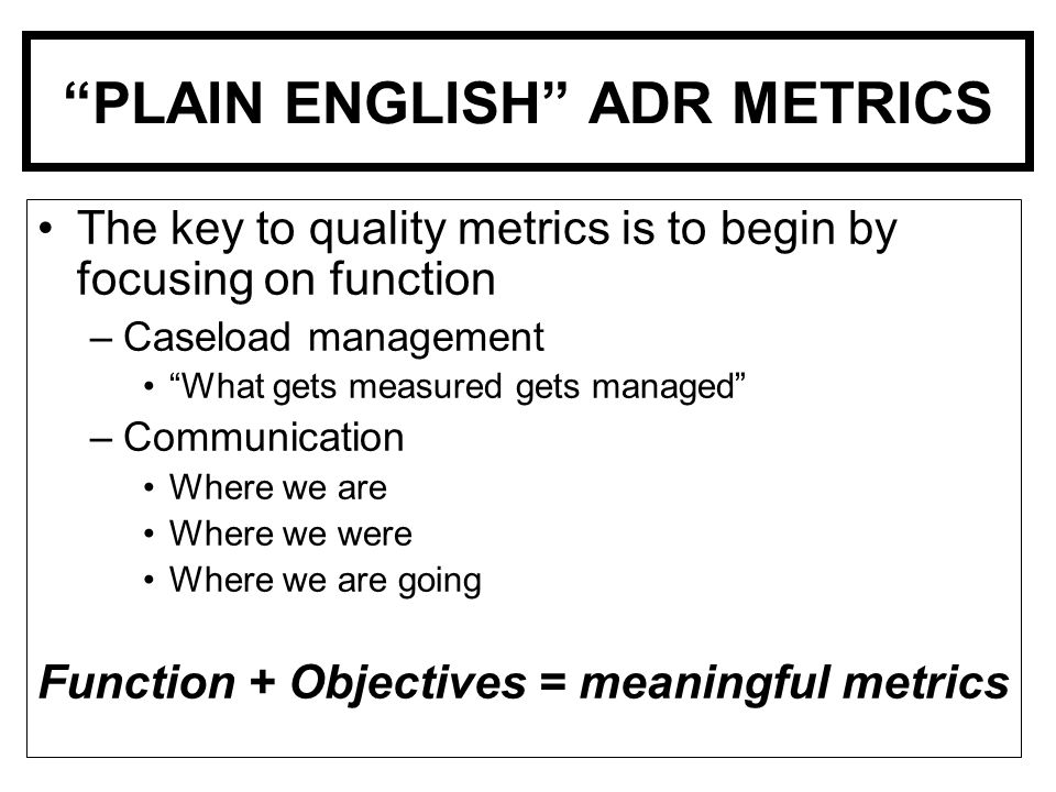 PLAIN ENGLISH ADR METRICS The key to quality metrics is to begin by focusing on function –Caseload management What gets measured gets managed –Communication Where we are Where we were Where we are going Function + Objectives = meaningful metrics